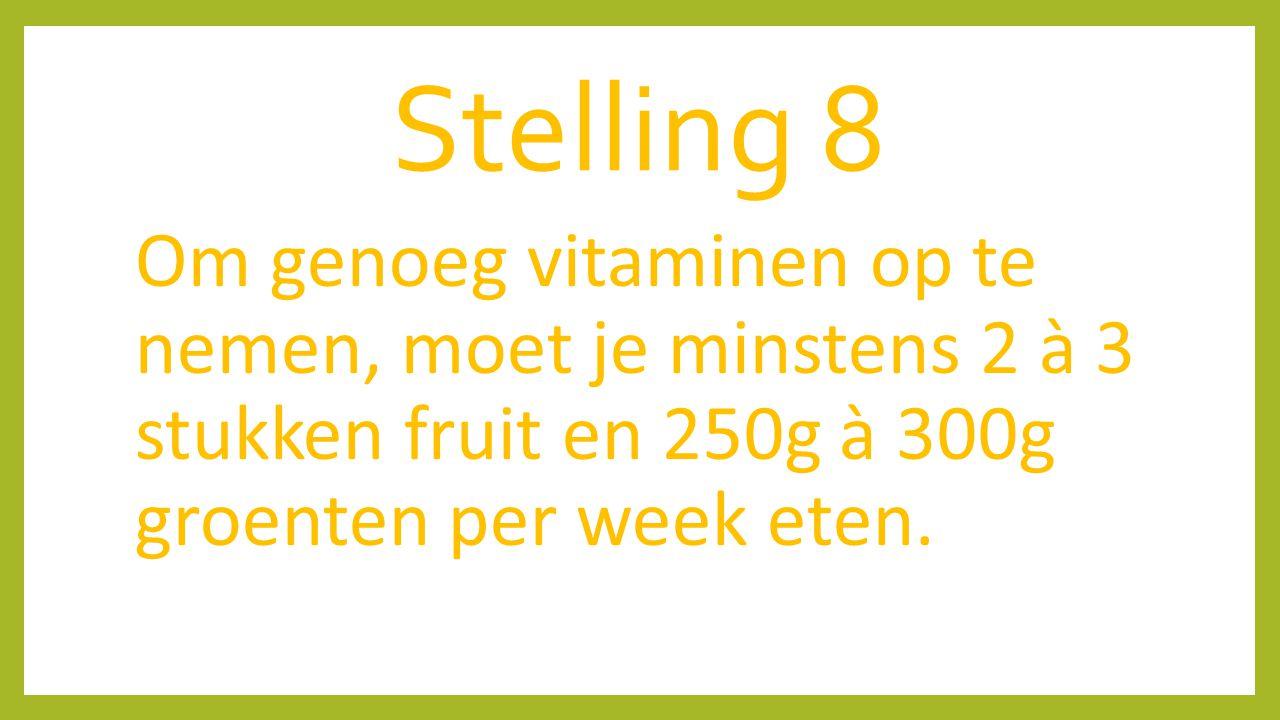 Stelling 8 Om genoeg vitaminen op te nemen, moet je minstens 2 à 3 stukken fruit en 250g à 300g groenten per week eten.
