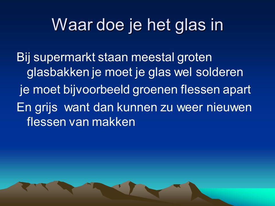 Waar doe je het glas in Bij supermarkt staan meestal groten glasbakken je moet je glas wel solderen je moet bijvoorbeeld groenen flessen apart En grij