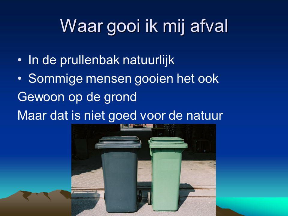 Waar gooi ik mij afval In de prullenbak natuurlijk Sommige mensen gooien het ook Gewoon op de grond Maar dat is niet goed voor de natuur