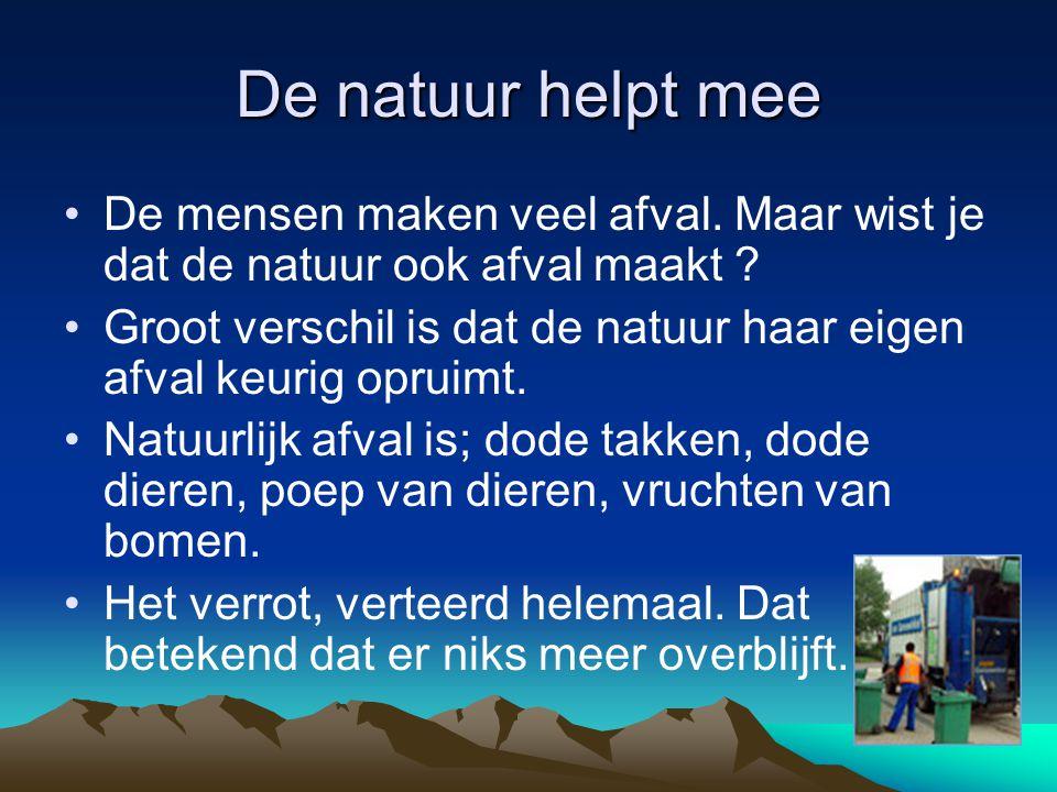 De natuur helpt mee De mensen maken veel afval. Maar wist je dat de natuur ook afval maakt ? Groot verschil is dat de natuur haar eigen afval keurig o