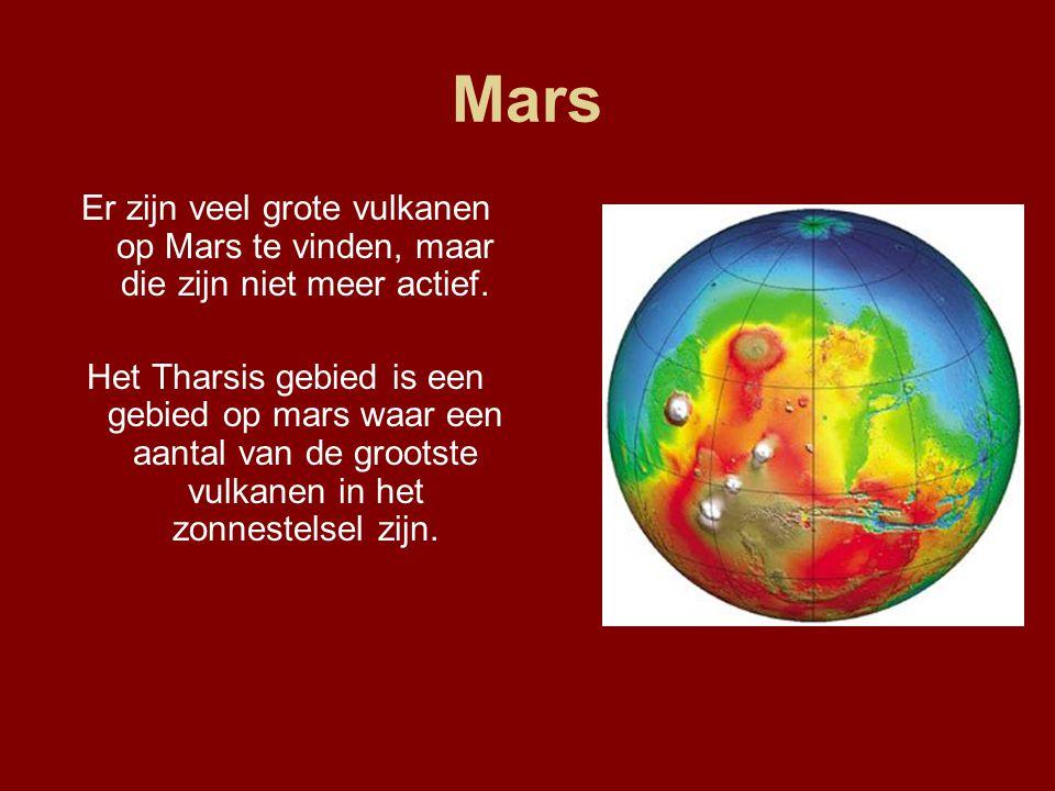 Mars Er zijn veel grote vulkanen op Mars te vinden, maar die zijn niet meer actief. Het Tharsis gebied is een gebied op mars waar een aantal van de gr