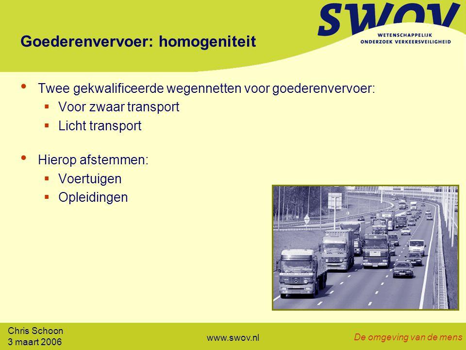 Chris Schoon 3 maart 2006 De omgeving van de mens www.swov.nl Goederenvervoer: homogeniteit Twee gekwalificeerde wegennetten voor goederenvervoer:  Voor zwaar transport  Licht transport Hierop afstemmen:  Voertuigen  Opleidingen