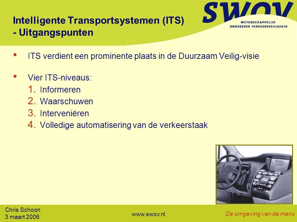 Chris Schoon 3 maart 2006 De omgeving van de mens www.swov.nl Intelligente Transportsystemen (ITS) - Uitgangspunten ITS verdient een prominente plaats in de Duurzaam Veilig-visie Vier ITS-niveaus: 1.