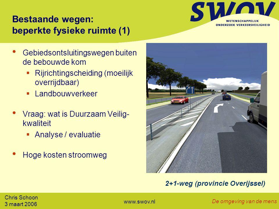 Chris Schoon 3 maart 2006 De omgeving van de mens www.swov.nl Bestaande wegen: beperkte fysieke ruimte (1) Gebiedsontsluitingswegen buiten de bebouwde kom  Rijrichtingscheiding (moeilijk overrijdbaar)  Landbouwverkeer Vraag: wat is Duurzaam Veilig- kwaliteit  Analyse / evaluatie Hoge kosten stroomweg 2+1-weg (provincie Overijssel)