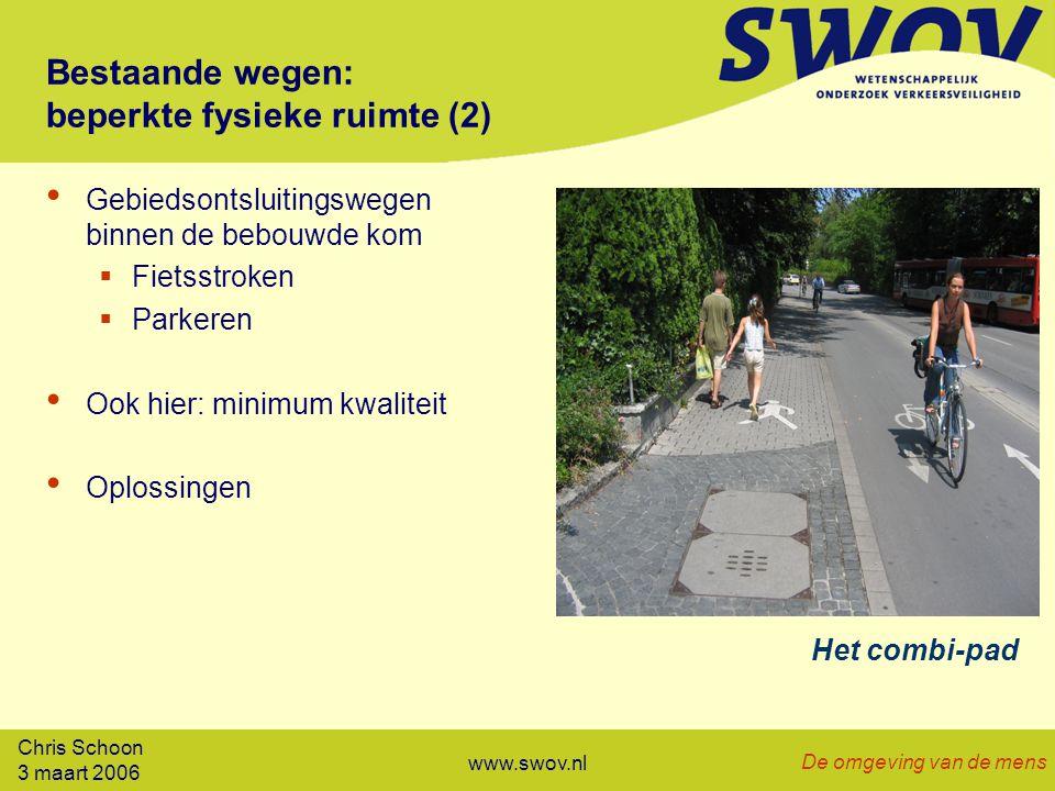 Chris Schoon 3 maart 2006 De omgeving van de mens www.swov.nl Bestaande wegen: beperkte fysieke ruimte (2) Gebiedsontsluitingswegen binnen de bebouwde kom  Fietsstroken  Parkeren Ook hier: minimum kwaliteit Oplossingen Het combi-pad