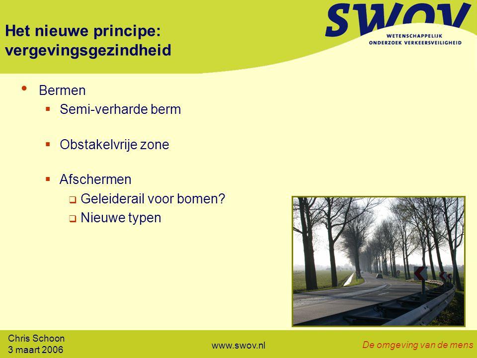 Chris Schoon 3 maart 2006 De omgeving van de mens www.swov.nl Het nieuwe principe: vergevingsgezindheid Bermen  Semi-verharde berm  Obstakelvrije zone  Afschermen  Geleiderail voor bomen.