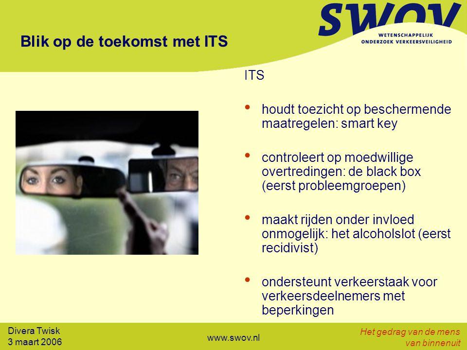 Divera Twisk 3 maart 2006 Het gedrag van de mens van binnenuit www.swov.nl Blik op de toekomst met ITS ITS houdt toezicht op beschermende maatregelen: smart key controleert op moedwillige overtredingen: de black box (eerst probleemgroepen) maakt rijden onder invloed onmogelijk: het alcoholslot (eerst recidivist) ondersteunt verkeerstaak voor verkeersdeelnemers met beperkingen
