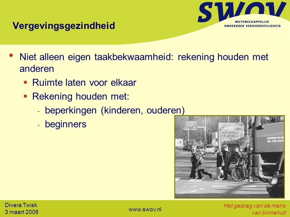 Divera Twisk 3 maart 2006 Het gedrag van de mens van binnenuit www.swov.nl Vergevingsgezindheid Niet alleen eigen taakbekwaamheid: rekening houden met anderen  Ruimte laten voor elkaar  Rekening houden met: - beperkingen (kinderen, ouderen) - beginners