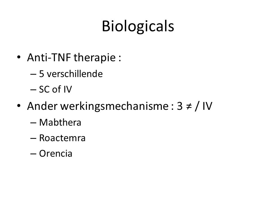 Biologicals Anti-TNF therapie : – 5 verschillende – SC of IV Ander werkingsmechanisme : 3 ≠ / IV – Mabthera – Roactemra – Orencia