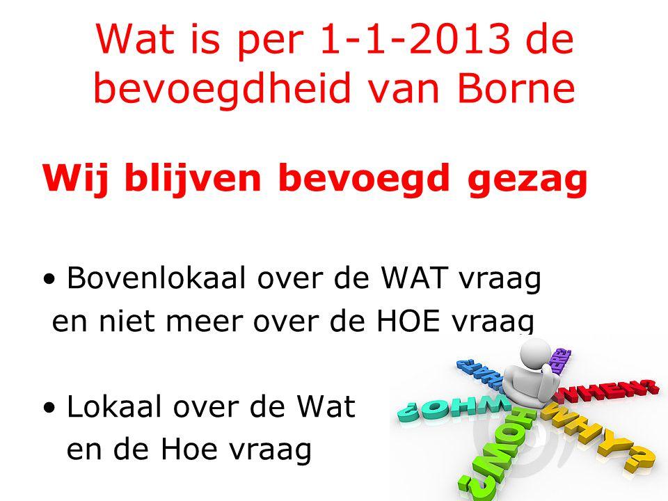 Wat is per 1-1-2013 de bevoegdheid van Borne Wij blijven bevoegd gezag Bovenlokaal over de WAT vraag en niet meer over de HOE vraag Lokaal over de Wat