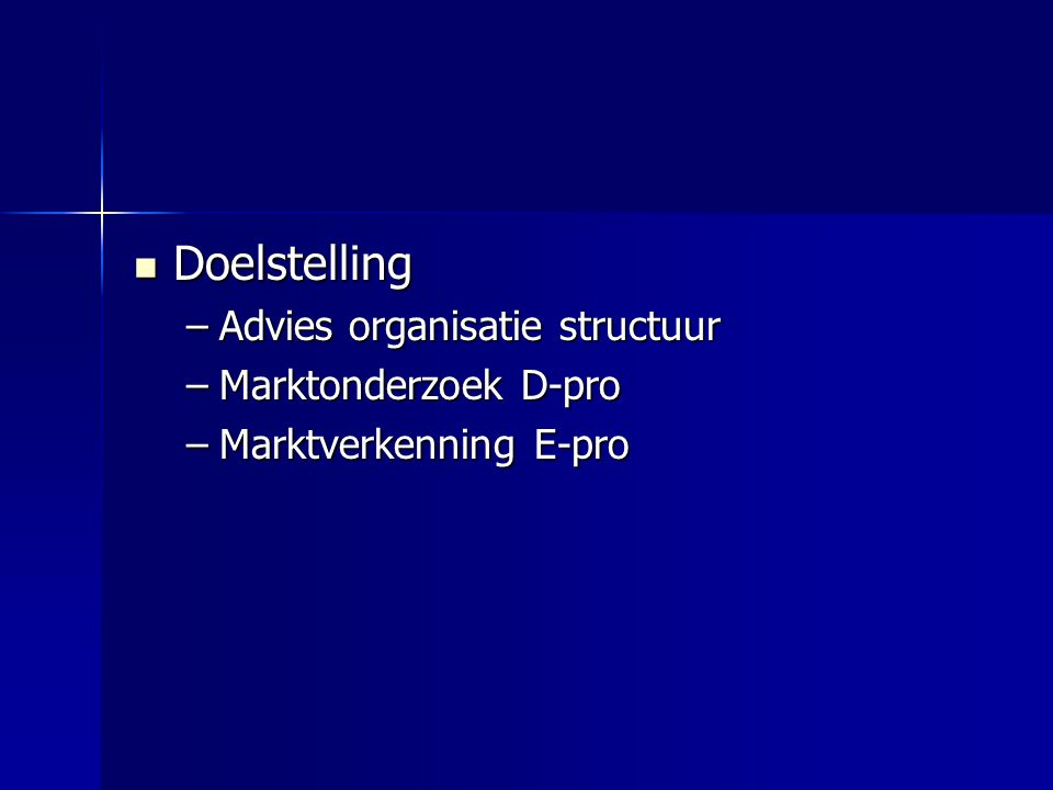 Doelstelling Doelstelling –Advies organisatie structuur –Marktonderzoek D-pro –Marktverkenning E-pro