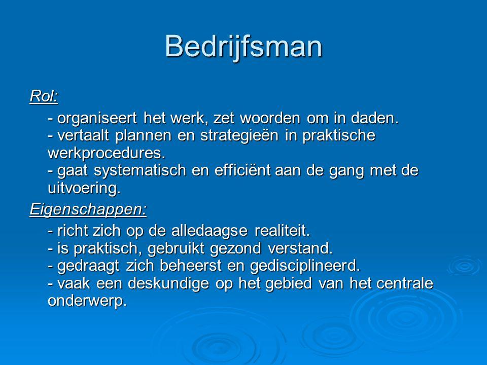 Bedrijfsman Rol: - organiseert het werk, zet woorden om in daden. - vertaalt plannen en strategieën in praktische werkprocedures. - gaat systematisch