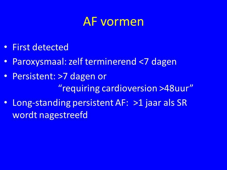 AF vormen First detected Paroxysmaal: zelf terminerend <7 dagen Persistent: >7 dagen or requiring cardioversion >48uur Long-standing persistent AF: >1 jaar als SR wordt nagestreefd