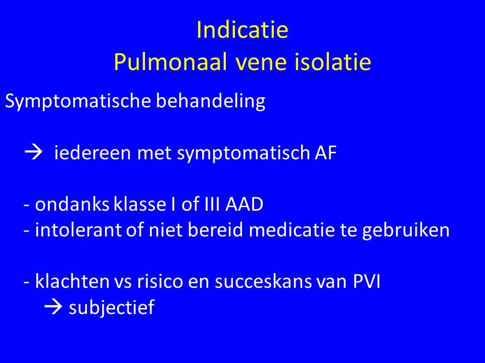Indicatie Pulmonaal vene isolatie Symptomatische behandeling  iedereen met symptomatisch AF - ondanks klasse I of III AAD - intolerant of niet bereid medicatie te gebruiken - klachten vs risico en succeskans van PVI  subjectief