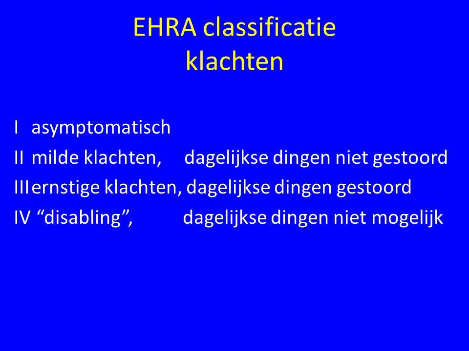 EHRA classificatie klachten I asymptomatisch IImilde klachten, dagelijkse dingen niet gestoord IIIernstige klachten, dagelijkse dingen gestoord IV disabling , dagelijkse dingen niet mogelijk