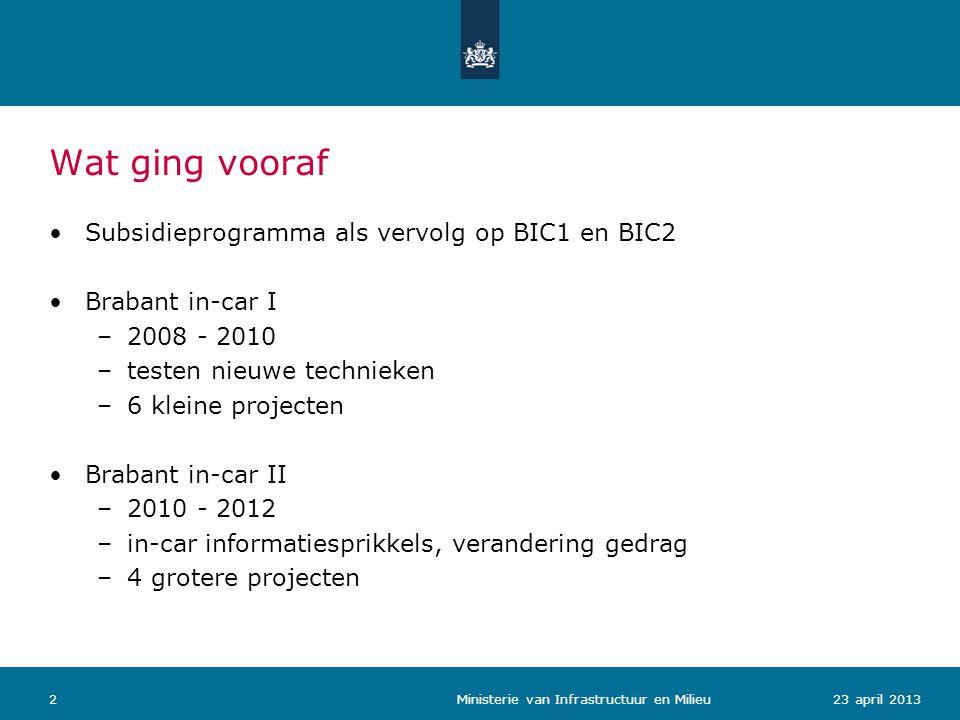 Wat ging vooraf Subsidieprogramma als vervolg op BIC1 en BIC2 Brabant in-car I –2008 - 2010 –testen nieuwe technieken –6 kleine projecten Brabant in-car II –2010 - 2012 –in-car informatiesprikkels, verandering gedrag –4 grotere projecten 223 april 2013 Ministerie van Infrastructuur en Milieu