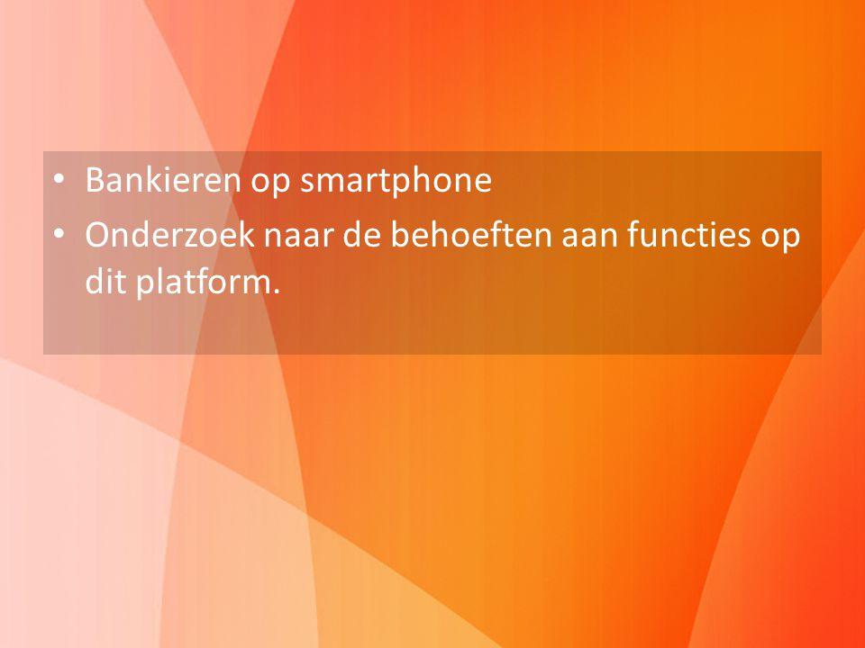 Doelstelling Bankieren op smartphone Onderzoek naar de behoeften aan functies op dit platform.
