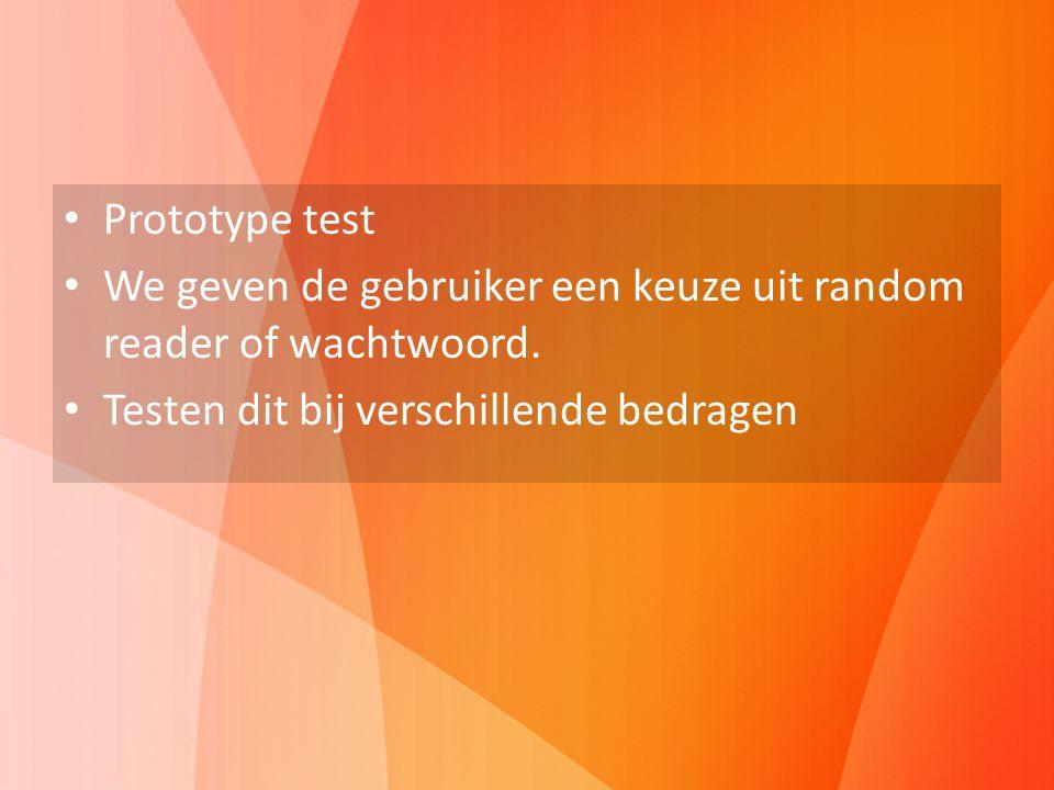 Prototype test We geven de gebruiker een keuze uit random reader of wachtwoord. Testen dit bij verschillende bedragen Prototype test