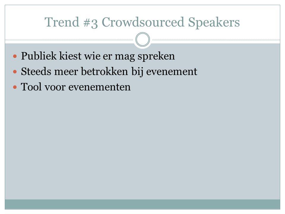 Trend #3 Crowdsourced Speakers Publiek kiest wie er mag spreken Steeds meer betrokken bij evenement Tool voor evenementen