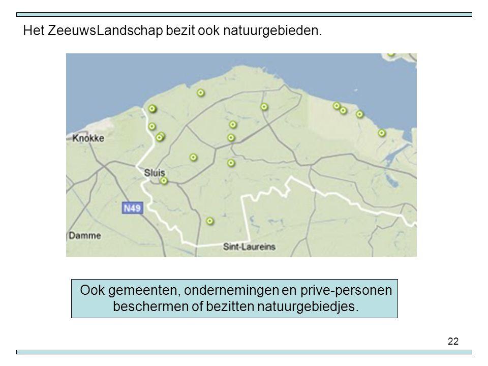 22 Het ZeeuwsLandschap bezit ook natuurgebieden. Ook gemeenten, ondernemingen en prive-personen beschermen of bezitten natuurgebiedjes.