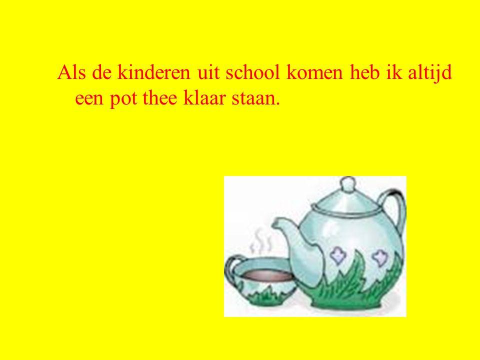 Als de kinderen uit school komen heb ik altijd een pot thee klaar staan.