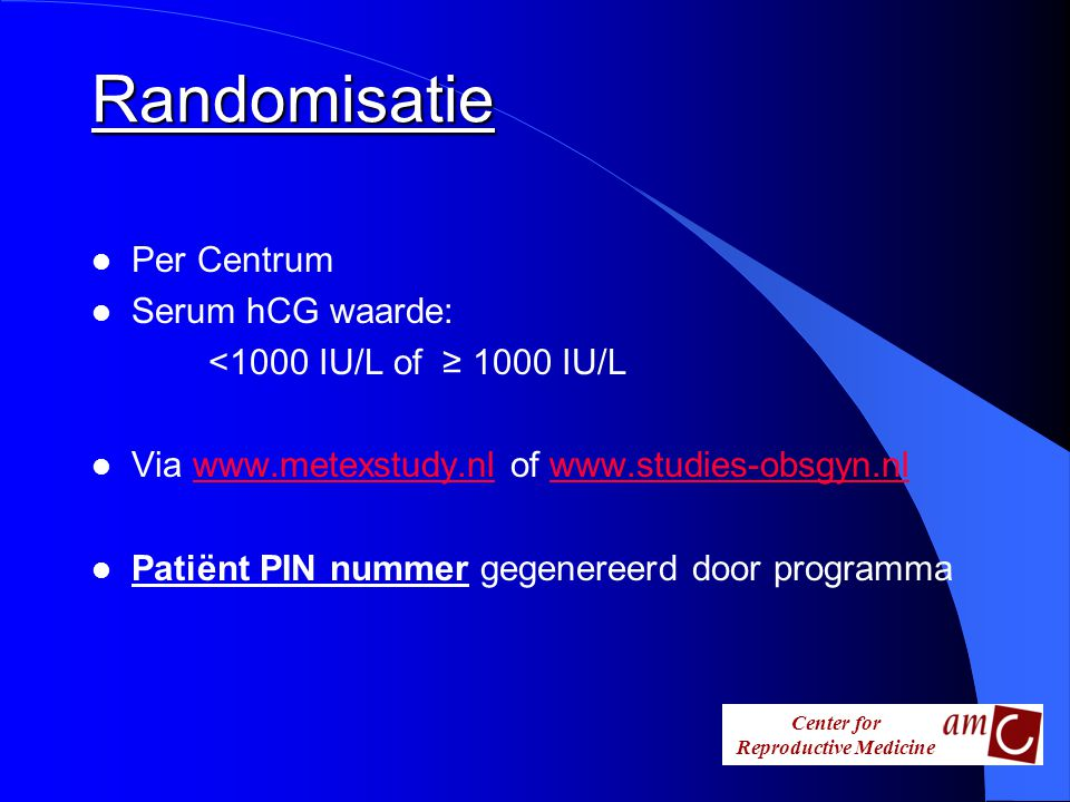 Center for Reproductive Medicine Randomisatie l Per Centrum l Serum hCG waarde: <1000 IU/L of ≥ 1000 IU/L l Via www.metexstudy.nl of www.studies-obsgy