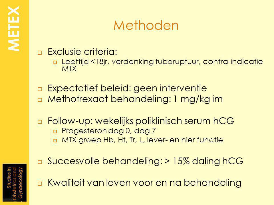Methoden  Exclusie criteria:  Leeftijd <18jr, verdenking tubaruptuur, contra-indicatie MTX  Expectatief beleid: geen interventie  Methotrexaat behandeling: 1 mg/kg im  Follow-up: wekelijks poliklinisch serum hCG  Progesteron dag 0, dag 7  MTX groep Hb, Ht, Tr, L, lever- en nier functie  Succesvolle behandeling: > 15% daling hCG  Kwaliteit van leven voor en na behandeling METEX