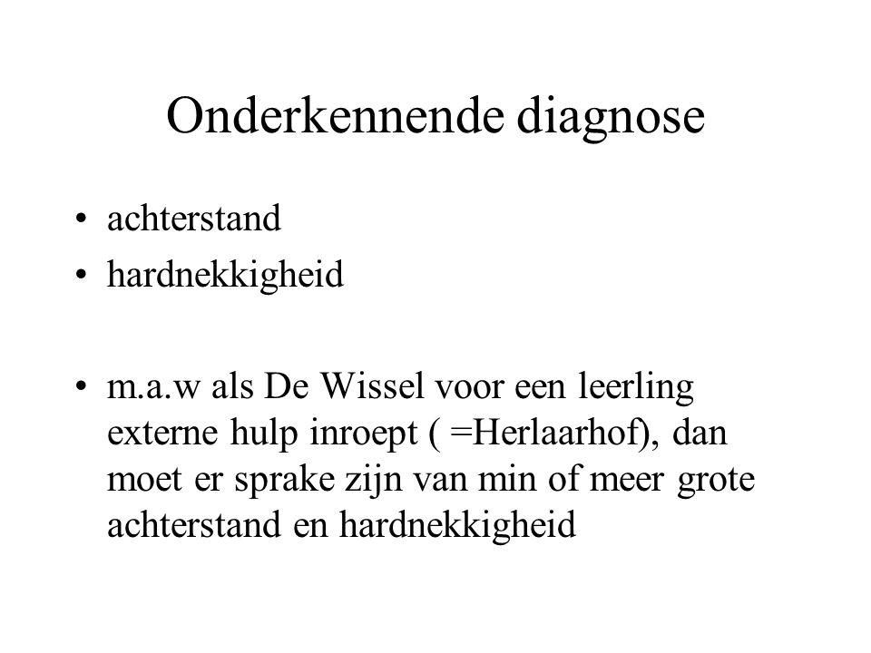 Onderkennende diagnose achterstand hardnekkigheid m.a.w als De Wissel voor een leerling externe hulp inroept ( =Herlaarhof), dan moet er sprake zijn v