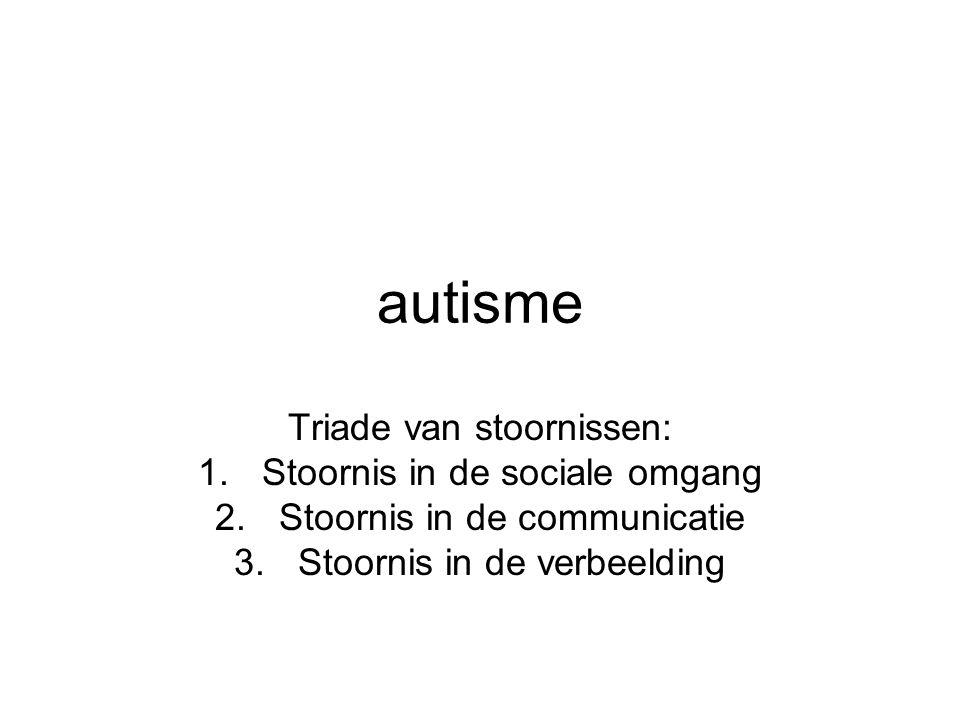 autisme Triade van stoornissen: 1.Stoornis in de sociale omgang 2.Stoornis in de communicatie 3.Stoornis in de verbeelding