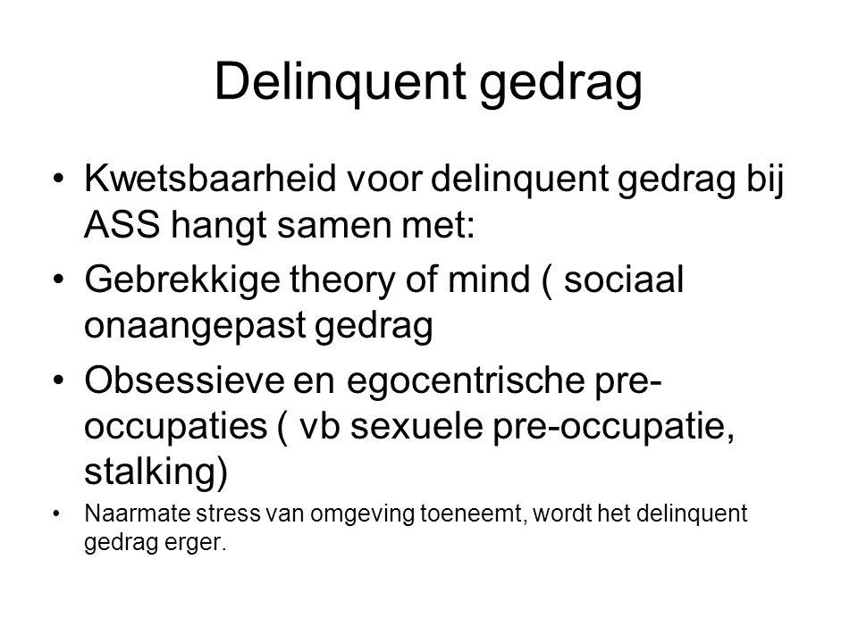 Delinquent gedrag Kwetsbaarheid voor delinquent gedrag bij ASS hangt samen met: Gebrekkige theory of mind ( sociaal onaangepast gedrag Obsessieve en egocentrische pre- occupaties ( vb sexuele pre-occupatie, stalking) Naarmate stress van omgeving toeneemt, wordt het delinquent gedrag erger.