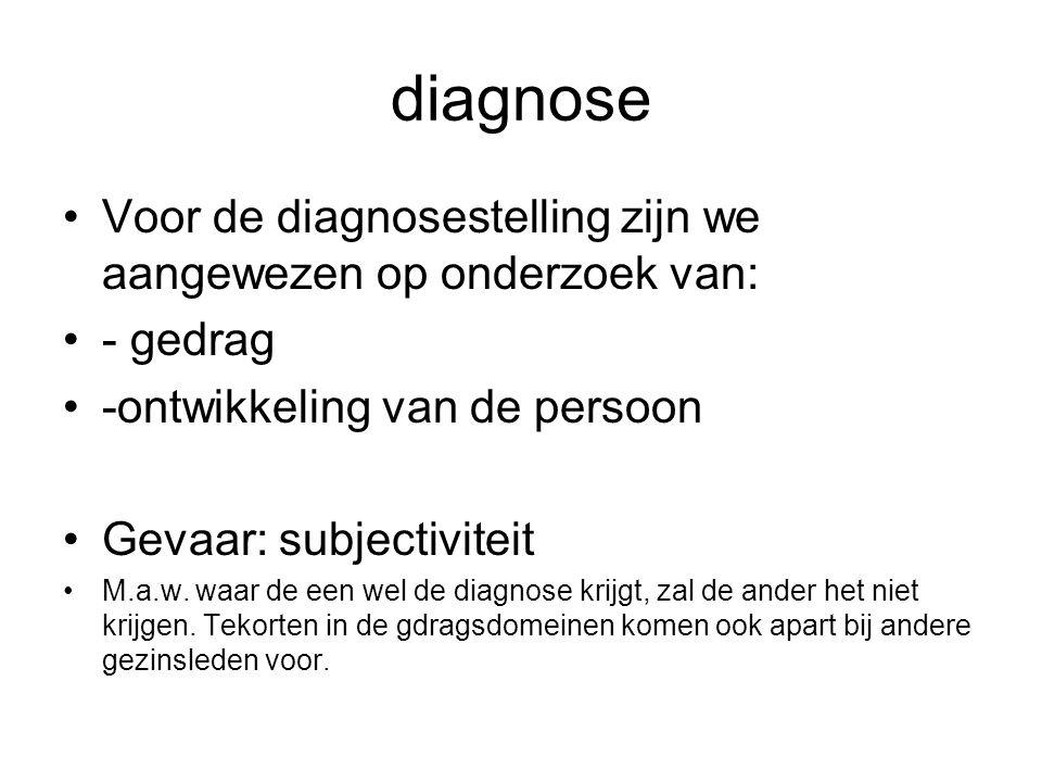diagnose Voor de diagnosestelling zijn we aangewezen op onderzoek van: - gedrag -ontwikkeling van de persoon Gevaar: subjectiviteit M.a.w.