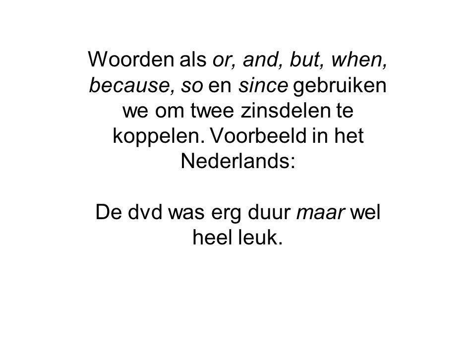 Woorden als or, and, but, when, because, so en since gebruiken we om twee zinsdelen te koppelen. Voorbeeld in het Nederlands: De dvd was erg duur maar