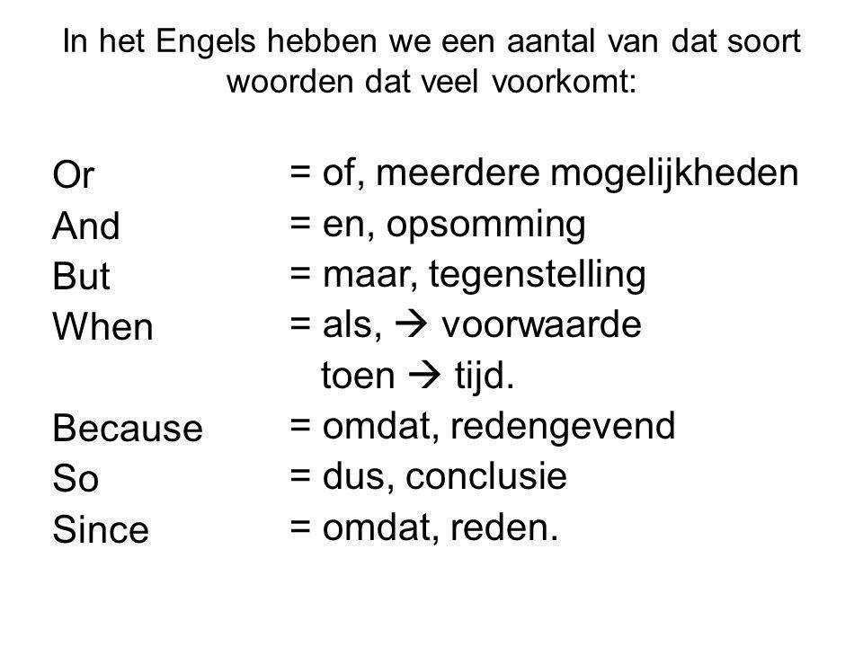 In het Engels hebben we een aantal van dat soort woorden dat veel voorkomt: Or And But When Because So Since = of, meerdere mogelijkheden = en, opsomm
