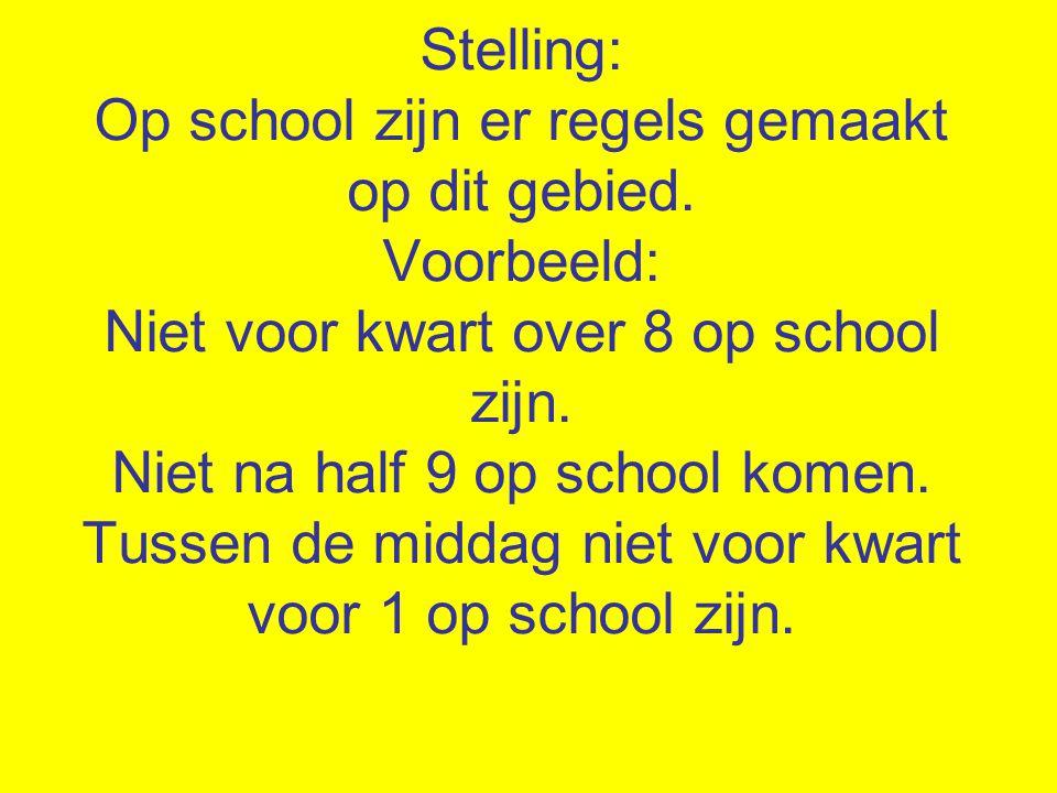 Stelling: Op school zijn er regels gemaakt op dit gebied. Voorbeeld: Niet voor kwart over 8 op school zijn. Niet na half 9 op school komen. Tussen de