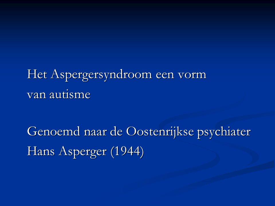 Het Aspergersyndroom een vorm van autisme Genoemd naar de Oostenrijkse psychiater Hans Asperger (1944)