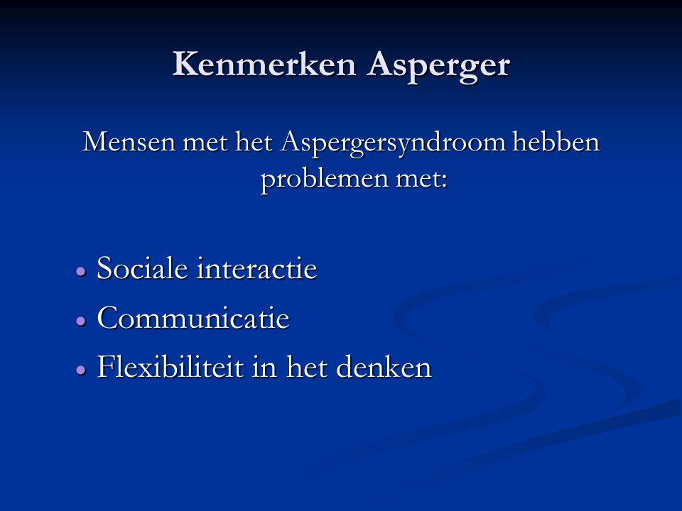 Kenmerken Asperger Mensen met het Aspergersyndroom hebben problemen met:  Sociale interactie  Communicatie  Flexibiliteit in het denken