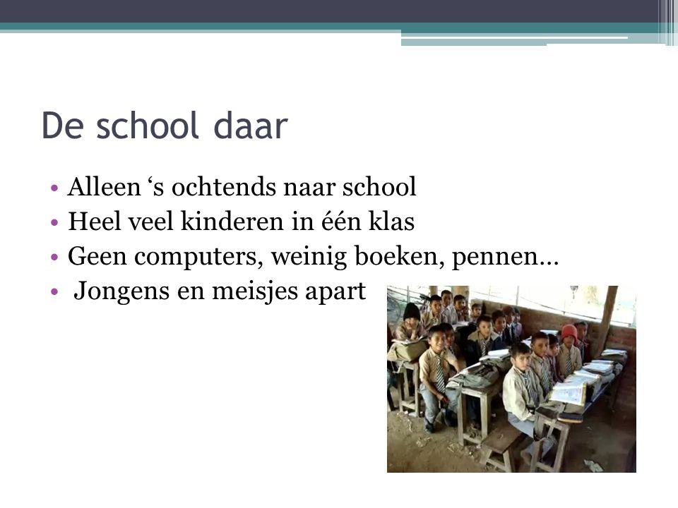 De school daar Alleen 's ochtends naar school Heel veel kinderen in één klas Geen computers, weinig boeken, pennen… Jongens en meisjes apart