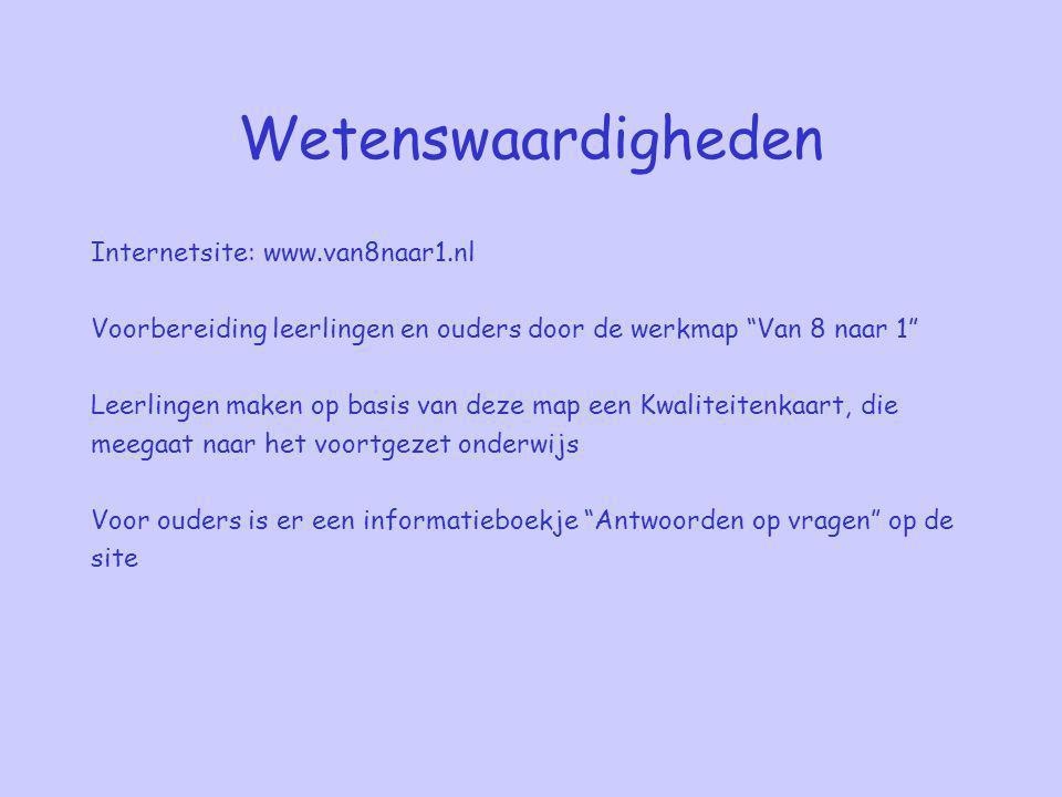 Wetenswaardigheden Internetsite: www.van8naar1.nl Voorbereiding leerlingen en ouders door de werkmap Van 8 naar 1 Leerlingen maken op basis van deze map een Kwaliteitenkaart, die meegaat naar het voortgezet onderwijs Voor ouders is er een informatieboekje Antwoorden op vragen op de site