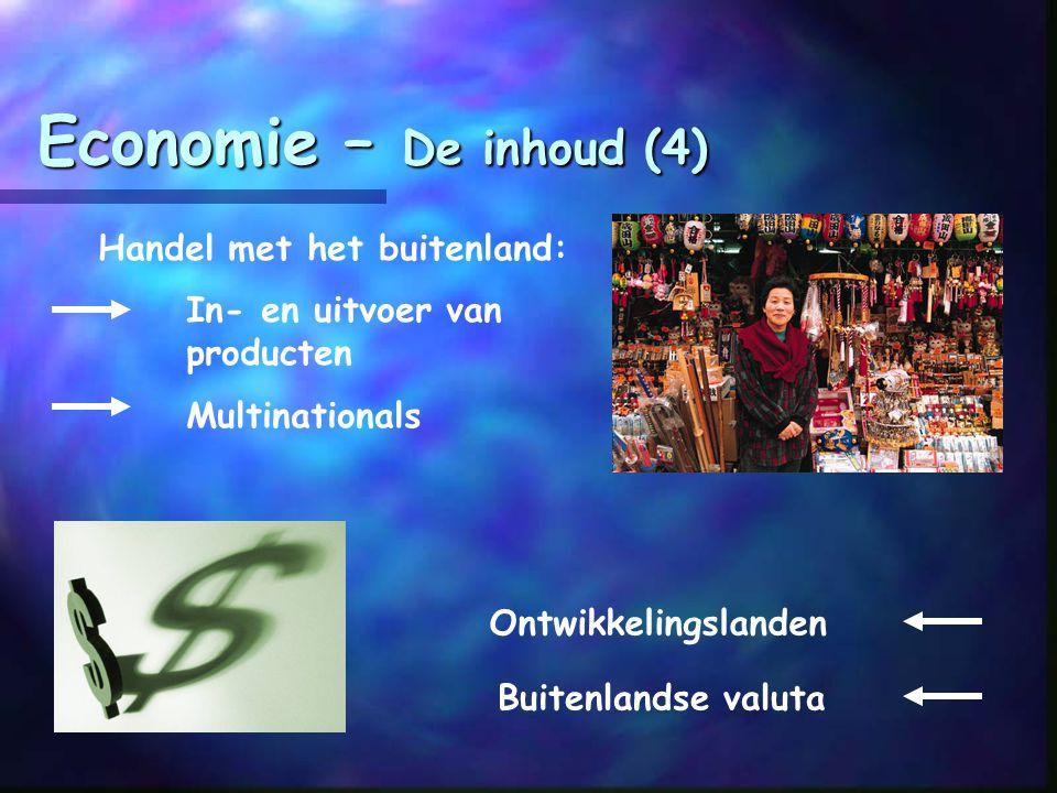 Economie – De inhoud (4) Handel met het buitenland: In- en uitvoer van producten Multinationals Buitenlandse valuta Ontwikkelingslanden