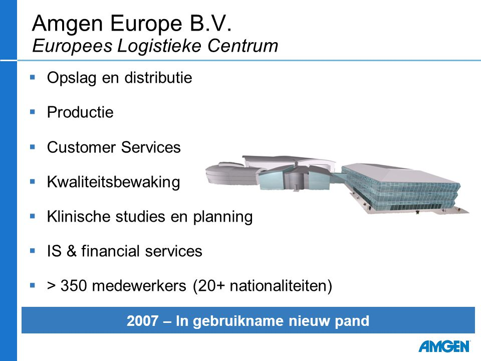 Amgen Europe B.V. Europees Logistieke Centrum  Opslag en distributie  Productie  Customer Services  Kwaliteitsbewaking  Klinische studies en plan