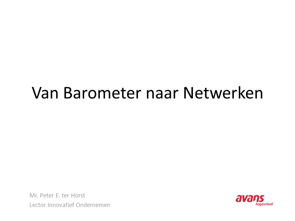 Van Barometer naar Netwerken Mr. Peter E. ter Horst Lector Innovatief Ondernemen