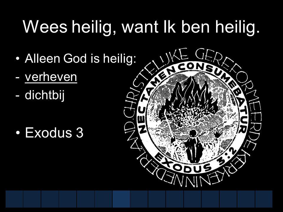 Wees heilig, want Ik ben heilig. Alleen God is heilig:  verheven  dichtbij Exodus 3