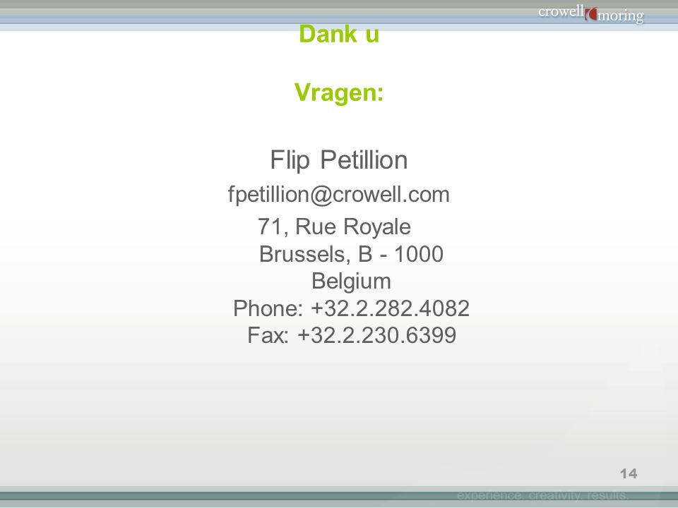 14 Dank u Vragen: Flip Petillion fpetillion@crowell.com 71, Rue Royale Brussels, B - 1000 Belgium Phone: +32.2.282.4082 Fax: +32.2.230.6399