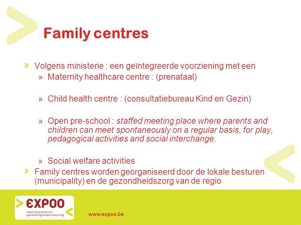 www.expoo.be Family centres Volgens ministerie : een geïntegreerde voorziening met een »Maternity healthcare centre : (prenataal) »Child health centre