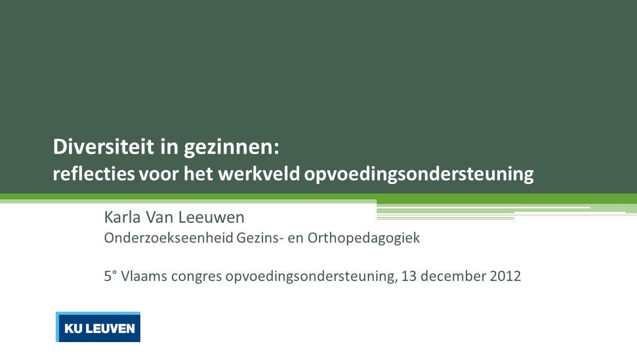 Diversiteit in gezinnen: reflecties voor het werkveld opvoedingsondersteuning Karla Van Leeuwen Onderzoekseenheid Gezins- en Orthopedagogiek 5° Vlaams