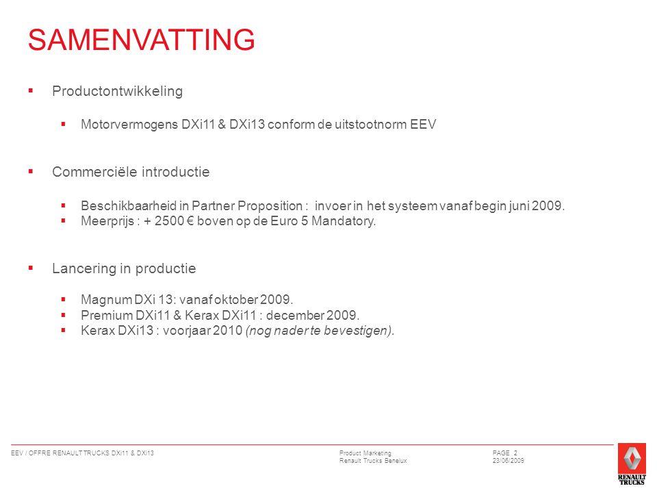 Product Marketing Renault Trucks Benelux EEV / OFFRE RENAULT TRUCKS DXi11 & DXi13PAGE 2 23/06/2009 SAMENVATTING  Productontwikkeling  Motorvermogens DXi11 & DXi13 conform de uitstootnorm EEV  Commerciële introductie  Beschikbaarheid in Partner Proposition : invoer in het systeem vanaf begin juni 2009.