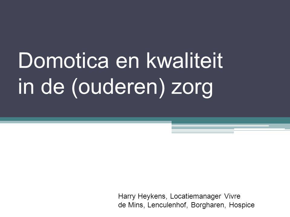 Domotica en kwaliteit in de (ouderen) zorg Harry Heykens, Locatiemanager Vivre de Mins, Lenculenhof, Borgharen, Hospice