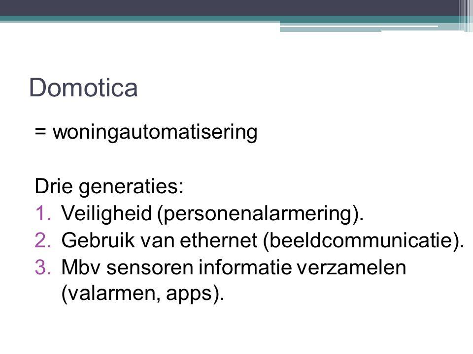 Domotica = woningautomatisering Drie generaties: 1.Veiligheid (personenalarmering). 2.Gebruik van ethernet (beeldcommunicatie). 3.Mbv sensoren informa