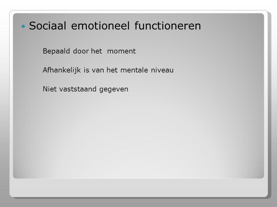 Sociaal emotioneel functioneren Bepaald door het moment Afhankelijk is van het mentale niveau Niet vaststaand gegeven