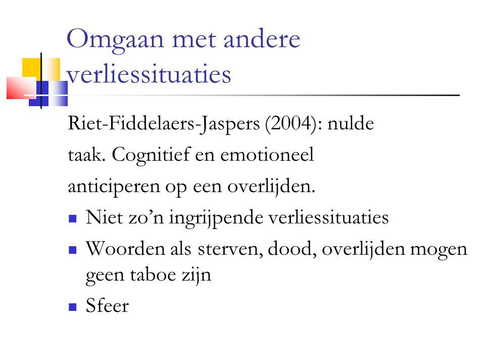 Omgaan met andere verliessituaties Riet-Fiddelaers-Jaspers (2004): nulde taak. Cognitief en emotioneel anticiperen op een overlijden. Niet zo'n ingrij